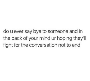 Mind, Fight, and Back: do u ever say bye to someone and in  the back of your mind ur hoping they'll  fight for the conversation not to end