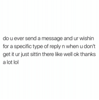 Funny, Lol, and Time: do u ever send a message and ur wishin  for a specific type of reply n when u don't  get it ur just sittin there like well ok thanks  a lot lol All the time https://t.co/Y8EiSAGB6G