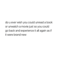 Book, Movie, and Experience: do u ever wish you could unread a book  or unwatch a movie just so you could  go back and experience it all again as if  it were brand new