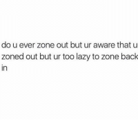 Lazy, Memes, and Back: do u ever zone out but ur aware that u  zoned out but ur too lazy to zone back  in