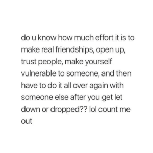 Lol, How, and Down: do u know how much effort it is to  make real friendships, open up,  trust people, make yourself  vulnerable to someone, and then  have to do it all over again with  someone else after you get let  down or dropped?? lol count me  out