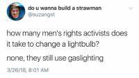 "Tumblr, Twitter, and Blog: do u wanna build a strawman  @suzangst  how many men's rights activists does  it take to change a lightbulb?  none, they still use gaslighting  3/26/18, 8:01 AM <p><a href=""http://celticpyro.tumblr.com/post/173123407629/arsenicarose-source-the-twitter-handle-fits-so"" class=""tumblr_blog"">celticpyro</a>:</p>  <blockquote><p><a href=""http://arsenicarose.tumblr.com/post/172351923705/source"" class=""tumblr_blog"">arsenicarose</a>:</p><blockquote><p><a href=""https://twitter.com/suzangst/status/978240522551775232"">Source</a></p></blockquote> <p>The Twitter handle fits so well for this post, it's such a self-drag.<br/></p></blockquote>"