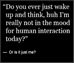 "Dank, Huh, and Mood: ""Do vou ever iust wake  up and think, huh I'm  really not in the mood  for human interaction  today?""  Or is it just me?"