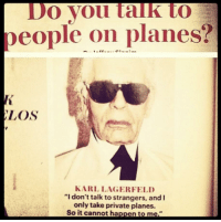 """Funny, Private, and Planes: Do Vou talk to  people on planes?  LOS  KARL LAGERFELD  """"I don't talk to strangers, and  only take private planes.  So it cannot happen to me."""""""