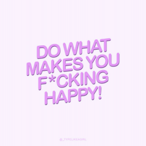 Happy, You, and What: DO WHAT  MAKES YOU  F*CKING  HAPPY!  @_TYPELIKEAGIRL