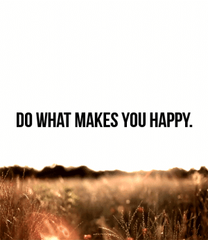Happy, Net, and You: DO WHAT MAKES YOU HAPPY. https://iglovequotes.net/