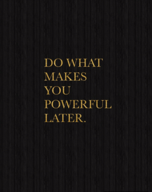 Powerful, You, and What: DO WHAT  MAKES  YOU  POWERFUL  LATER