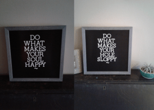 My gf put the quote on the left, it took her 2 weeks to realize I changed it.: DO  WHAT  MAKES  YOUR  SOUL  HAPPY  DO  WHAT  MAKES  YOUR  HOLE  SLOPPY My gf put the quote on the left, it took her 2 weeks to realize I changed it.