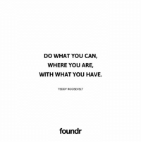 Do what you can! 👍 Tag a friend that needs to see this!: DO WHAT YOU CAN  WHERE YOU ARE,  WITH WHAT YOU HAVE.  TEDDY ROOSEVELT  foundr Do what you can! 👍 Tag a friend that needs to see this!