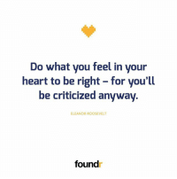 Memes, Heart, and Eleanor Roosevelt: Do what you feel in your  heart to be right - for you'll  be criticized anyway.  ELEANOR ROOSEVELT  found Like this if you agree and tag a friend that needs to see this!