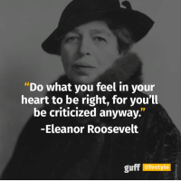 """Memes, Eleanor Roosevelt, and Criticism: """"Do what you feel in your  heart to be right, for you'll  be criticized anyway.""""  -Eleanor Roosevelt ♡ absolutely"""