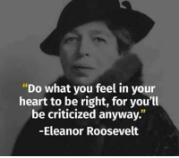 """Memes, Eleanor Roosevelt, and Criticism: """"Do what you feel in your  heart to be right, for you'll  be criticized anyway.  -Eleanor Roosevelt"""