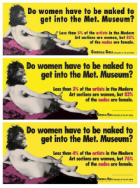 art-of-eons: Guerrilla Girls posters from 1989, 2005 and 2012.  : Do women have to be naked to  get into the Met. Museum?  Less than 5% of the artists in the Modern  Art sections are women, but 85%  of the nudes are female.  GUERRILLA GIRLS CCIRNCE IHI ART WORLD  Do women have to be naked to  get into the Met. Museum?  Less than 3% of the artists in the Modern  Art sections are women, but 83%  of the nudes are female.  つ、  Do women have to be naked to  get into the Met. Museum?  Less than 4% of the artists in the Modern  Art sections are women, but 76%  of the nudes are female. art-of-eons: Guerrilla Girls posters from 1989, 2005 and 2012.
