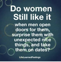 Memes, Women, and Nice: Do women  Still like it  when men open  doors for them,  surprise them with  unexpected nice  things, and take  them on dates?  LifeLearnedFeeling:s
