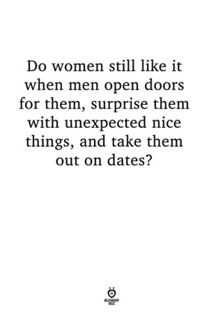 Nice Things: Do women still like it  when men open doors  for them, surprise them  with unexpected nice  things, and take them  out on dates?  LES