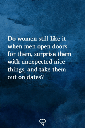 Nice Things: Do women still like it  when men open doors  for them, surprise them  with unexpected nice  things, and take them  out on dates?