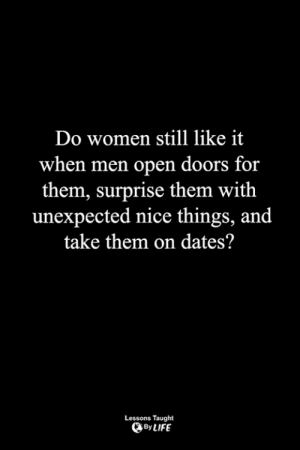<3: Do women still like it  when men open doors for  them, surprise them with  unexpected nice things, and  take them on dates?  Lessons Taught  By LIFE <3