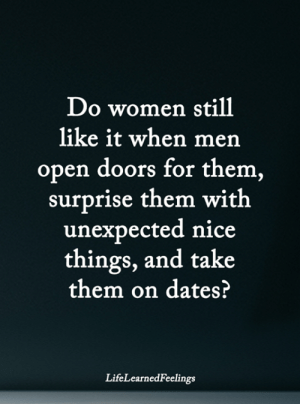 <3: Do women still  like it when mern  open doors for them  surprise them with  unexpected nice  things, and take  them on dates?  LifeLearnedFeelings <3