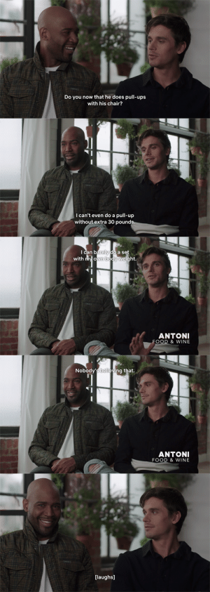 "zot5:  Queer Eye, S4E2: ""What's the NPC Wheelchair Championship?"" ""Uh, bodybuilding."": Do y  now that he does pull-ups  with his chair?   I can't even do a pull-up  without extra 30 pounds   Ican barely do a set  with my own body weight.  ANTONI  FOOD & WINE   Nobody's believing that.  ANTONI  FOOD & WINE   [laughs] zot5:  Queer Eye, S4E2: ""What's the NPC Wheelchair Championship?"" ""Uh, bodybuilding."""