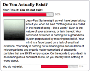 """Nothing To Worry About: Do You Actually Exist?  Your Result: You do not exist.  86%  Jean-Paul Sartre might as well have been talking  about you when he said """"Nothingness lies coiled  in the heart of being - like a worm."""" Such is the  nature of your existence, or lack thereof. Your  continued existence is nothing but a groundless  illusion perpetuated by meaningless belief. Your  mind is a farce based on a lack of empirical  evidence. Your body is nothing but a meaningless accumulation of  microorganisms and organic matter comprised of subatomic  particles that are 99.9% empty space. On the upside to you death is  as meaningless a construct as life, so you literally have nothing to  worry about.  You do not exist.  72%"""