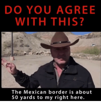 Friends, Memes, and Conservative: DO YOU AGREE  WITH THIS?  The Mexican border is about  50 yards to my right here. We agree Tag friends & Follow 👣 👉🏻 @unclesamsmisguidedchildren 🇺🇸 unclesamsmisguidedchildren conservative USMC SemperFi USNavy USCoastGuard USAirForce USMarines AmericanProud semperfidelis USArmy veteranowned secondamendment NationalGuard buildthewall 2A maga donaldtrump militarymuscle trump2020 republican