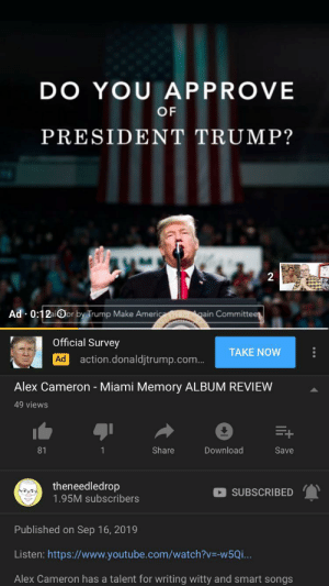 youtube.com, Trump, and Watch: DO YOU APPROVE  OF  PRESIDENT TRUMP?  2  Ad 0:12aior by Trump Make Americ  gain Committee  Official Survey  TAKE NOW  action.donaldjtrump.com...  Ad  Alex Cameron - Miami Memory ALBUM REVIEW  49 views  E+  Share  Download  Save  81  1  theneedledrop  1.95M subscribers  SUBSCRIBED  Published on Sep 16, 2019  Listen: https://www.youtube.com/watch?v-W5Q... First someone gets a Ben Shaprio ad, now this