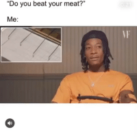 """Funny, Meat, and You: """"Do you beat your meat?""""  Me:  VF I beat my meat 4x that's the most I've ever done"""
