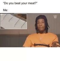 "Funny, Lmao, and Yes: ""Do you beat your meat?""  Me:  VF Lmao yes again tonight!"
