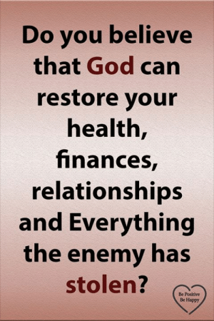 the enemy: Do you believe  that God can  restore your  health,  finances,  relationships  and Everything  the enemy has  stolen?  Be Positive  Be Happy