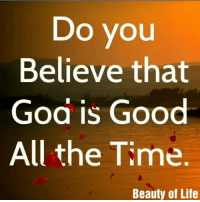 god is good: Do yOU  Believe that  God is Good  All the Time  Beauty of Life
