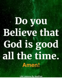 <3: Do you  Believe that  God is good  all the time  Amen!  Life Lessons By AwePost <3