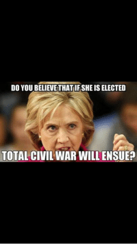 DO YOU BELIEVE THATIFSHEISELECTED  TOTAL CIVIL WAR WILL ENSUE Question of the night?