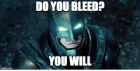 Reddit, Work, and Job: DO YOU BLEED?  YOU WILL  imgflip.com When your friend tells you they applied for a job at the place you work at