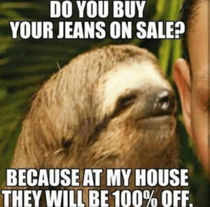My House, House, and Alright: DO YOU BUY  YOUR JEANS ON SALE?  BECAUSE AT MY HOUSE  THEY WILL BE 100% OFF Alright