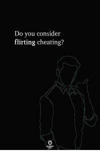 Cheating, You, and Do You: Do you consider  flirting cheating?
