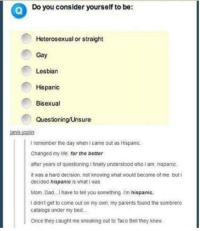 Dad, Life, and Parents: Do you consider yourself to be:  Heterosexual or straight  Gay  Lesbian  Hispanic  Bisexual  Questioning/Unsure  I remember the day when I came out as Hispanic  Changed my life, for the better  after years of questioning i finally understood who i am, hispanic.  it was a hard decision, not knowing what would become of me but i  decided hispanic is what iwas  Mom. Dad.I have to tell you something I'm hispanic.  I didn't get to come out on my own, my parents found the sombrero  catalogs under my bed.  Once they caught me sneaking out to Taco Bell they knew.