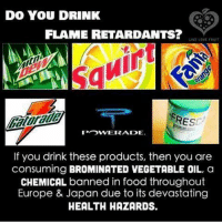 Drinking, Food, and Love: DO YOU DRINK  FLAME RETARDANTS?  LIVE LOVE YAUIT  RE  POWERAIDE.  If you drink these products, then you are  consuming BROMINATED VEGETABLE OIL, a  CHEMICAL banned in food throughout  Europe & Japan due to its devastating  HEALTH HAZARDS. ~ By Ded Silence