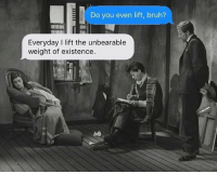 Bruh, Classical Art, and Lift: Do you even lift, bruh?  Everyday I lift the unbearable  weight of existence. Ouch, that hurts right