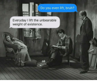 Bruh, Memes, and 🤖: Do you even lift, bruh?  Everyday l lift the unbearable  weight of existence.