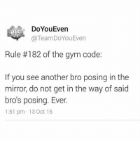 Gym, Twitter, and Mirror: Do You Even  TeamDoYouEven  Rule #182 of the gym code:  If you see another bro posing in the  mirror, do not get in the way of said  bro's posing. Ever.  1:51 pm 13 Oct 15 Rule 182 ✔️ . Follow us on Twitter for anabolic tweets! @TeamDoYouEven 💯