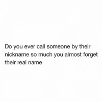 Memes, 🤖, and Name: Do you ever call someone by their  nickname so much you almost forget  their real name Tag that friend 😎 SoBasicICantEven