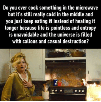 9gag, Life, and Memes: Do you ever cook something in the microwave  but it's still really cold in the middle and  you just keep eating it instead of heating it  longer because life is pointless and entropy  is unavoidable and the universe is filled  with callous and casual destruction? Shush...just eat. Follow @9gag gag relatable microwave
