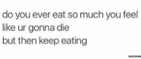 Dank, 🤖, and memes.com: do you ever eat so much you feel  like ur gonna die  but then keep eating  memes.com Every damn day.