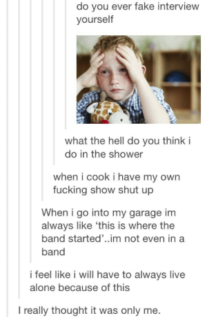 My showerhead is the microphoneomg-humor.tumblr.com: do you ever fake interview  yourself  what the hell do you think i  do in the shower  when i cook i have my own  fucking show shut up  When i go into my garage im  always like 'this is where the  band started'..im not even in a  band  i feel like i will have to always live  alone because of this  I really thought it was only me. My showerhead is the microphoneomg-humor.tumblr.com