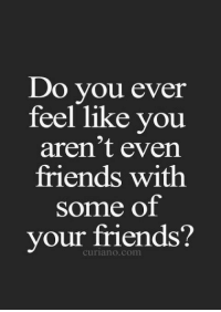 Friends, Com, and You: Do you ever  feel like you  aren't even  friends with  some of  our friends'?  curiano.com