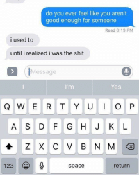 Funny, Life, and Shit: do you ever feel like you aren't  good enough for someone  Read 8:19 PM  i used to  until i realized i was the shit  IMessage  Yes  Q W E R T Y UO P  A S D F G HJ K L  會ZXCVBNM  123space  ( 0  return mindset for the rest of my life: https://t.co/HpSGmtmhjL