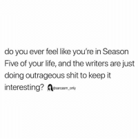 Funny, Life, and Memes: do you ever feel like you're in Season  Five of your life, and the writers are just  doing outrageous shit to keep it  interesting?esarcasm. y SarcasmOnly