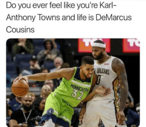 Do You Ever Feel Like You Re Karl Anthony Towns And Life Is Demarcus Cousins To Arleans Minnesota 32 Life Sucks Demarcus Cousins Meme On Me Me
