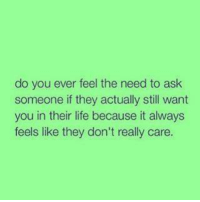 💯: do you ever feel the need to ask  someone if they actually still want  you in their life because it always  feels like they don't really care. 💯