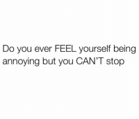 Dank, Annoying, and 🤖: Do you ever FEEL yourself being  annoying but you CAN'T stop Unfortunately